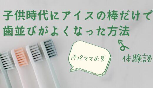 【パパママ必見】子ども時代にアイスの棒だけで歯並びがよくなった方法【体験談】