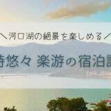河口湖を一望できる宿♪「富士河口湖温泉 時悠々 楽游」【宿泊記】